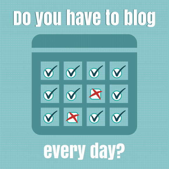 Do you have to blog every day?