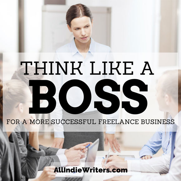 Think Like a Boss for a More Successful Freelance Writing Business