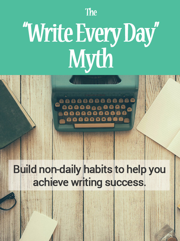 The Write Every Day Myth - Build non-daily habits to help you achieve writing success.