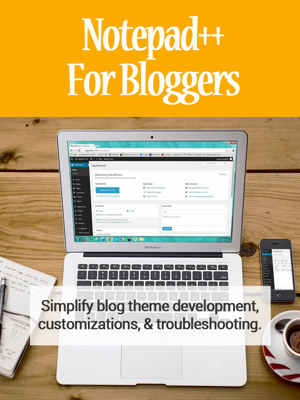 Notepad ++ for Bloggers - Simplify blog theme development, customizations, and troubleshooting.