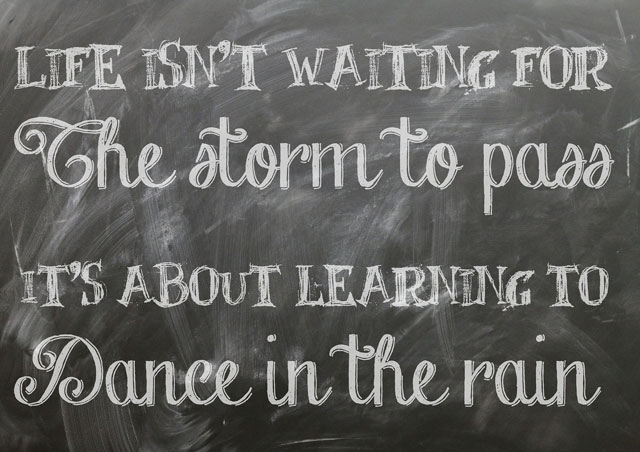 Life isn't waiting for the storm to pass. It's about learning to dance in the rain.