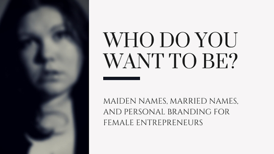 Who do you want to be - Maiden names, Married names, and Personal branding for female entrepreneurs
