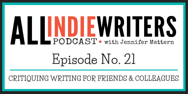 All Indie Writers Podcast Episode 21 - Critiquing Writing for Friends and Colleagues