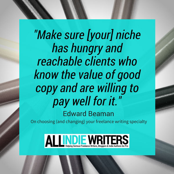 Make sure your niche has hungry and reachable clients who know the value of good copy and are willing to pay for it. - Edward Beaman on choosing and changing your freelance writing specialty
