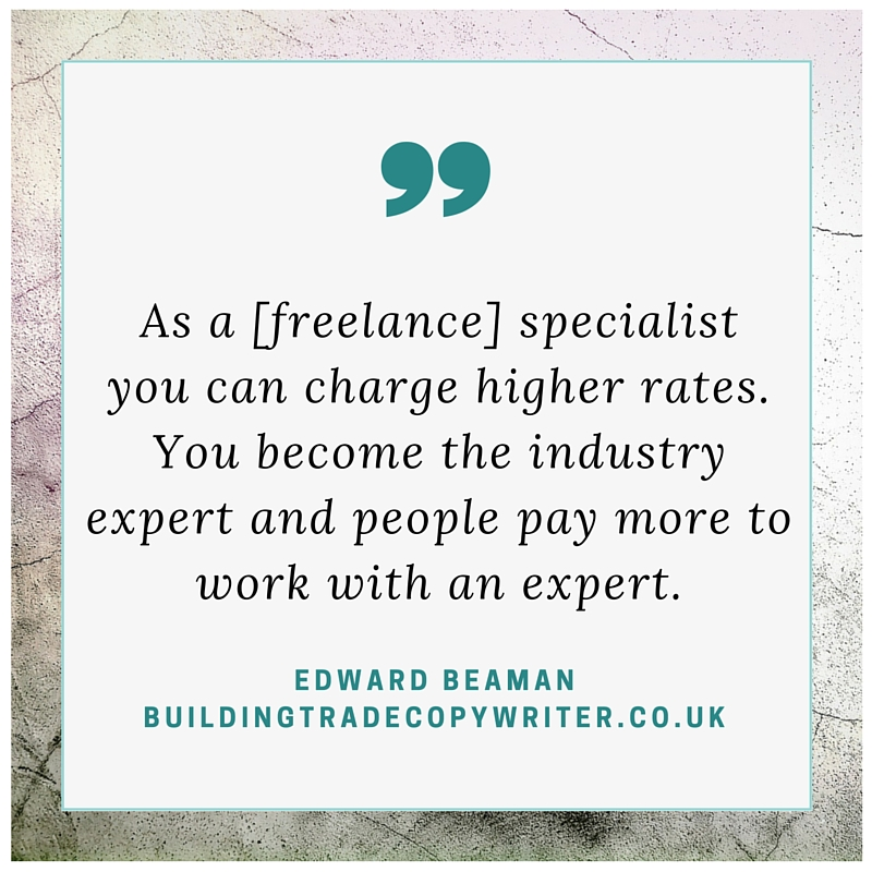 As a freelance specialist you can charge higher rates. You become the industry expert and people pay more to work with an expert. - Edward Beaman