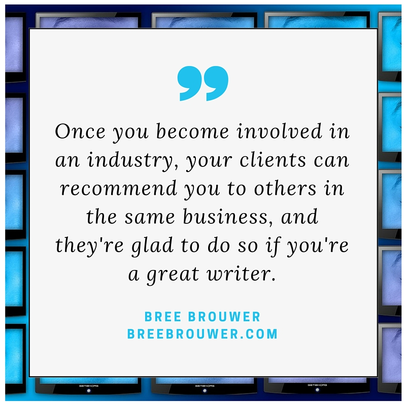 Once you become involved in an industry, your clients can recommend you to others in the same business, and they're glad to do so if you're a great writer. - Bree Brouwer on freelance writing specialties