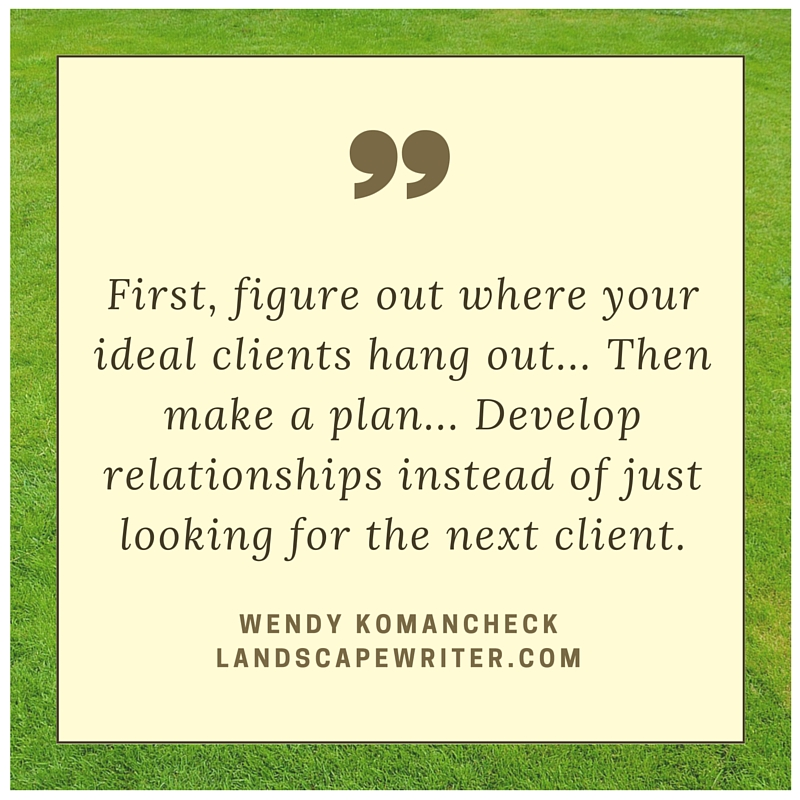 First, figure out where your ideal clients hang out. Then make a plan. Develop relationships instead of just looking for the next client. - Wendy Komancheck on Freelance Writing