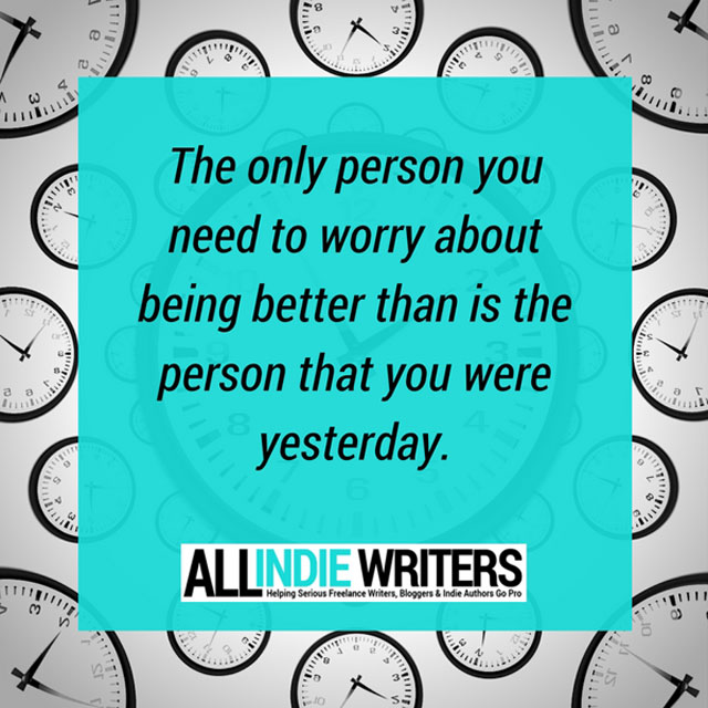 The only person you need to worry about being better than is the person that you were yesterday.