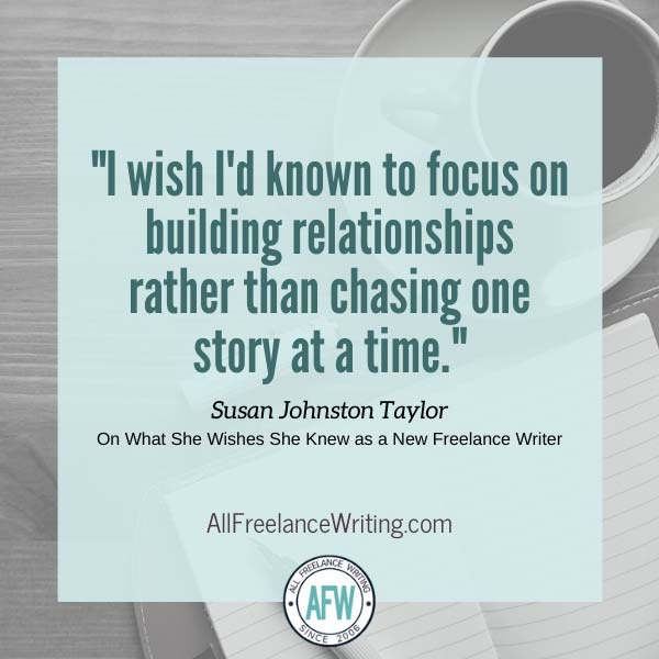 "I wish I'd known to focus on building relationships rather than chasing one story at a time."" - Susan Johnston Taylor - On what she wishes she knew as a new freelance writer - All Freelance Writing"