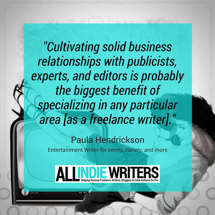 Cultivating solid business relationships with publicists, experts, and editors is probably the biggest benefit of specializing in any particular area as a freelance writer. - Paula Hendrickson, entertainment writer