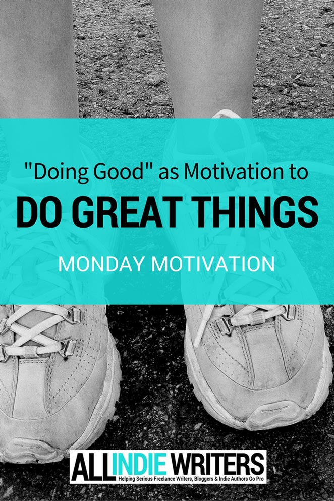 Doing Good as Motivation to Do Great Things - Monday Motivation - All Indie Writers