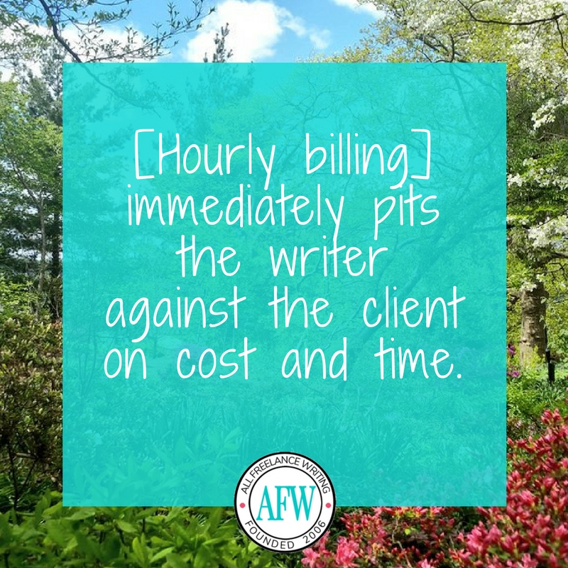 Hourly billing immediately pits the writer against the client on cost and time. - All Freelance Writing