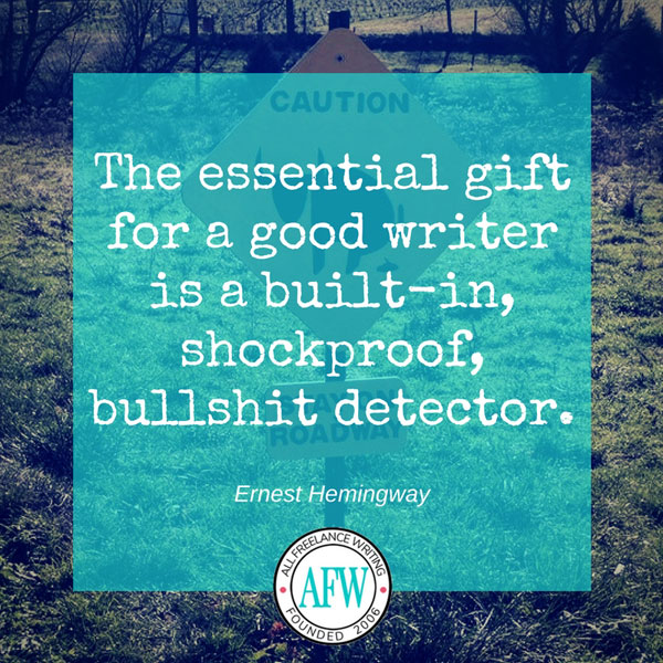 The essential gift for a good writer is a built-in, shockproof, bullshit detector. - Ernest Hemingway