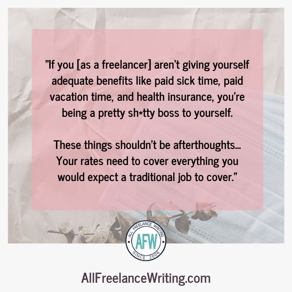 If you as a freelancer aren't giving yourself adequate benefits like paid sick time, paid vacation time, and health insurance, you're being a pretty lousy boss to yourself. These things shouldn't be afterthoughts. Your rates need to cover everything you would expect a traditional job to cover. - All Freelance Writing