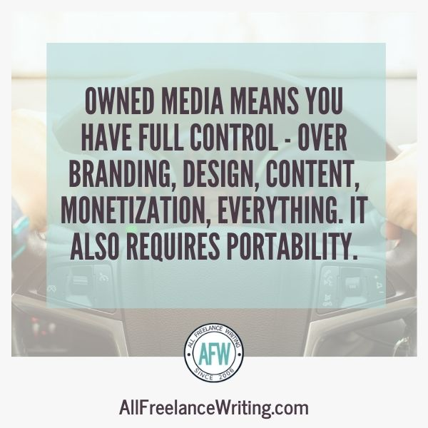 Owned media means you have full control - over branding, design, content, monetization, everything. It also requires portability. - AllFreelanceWriting.com